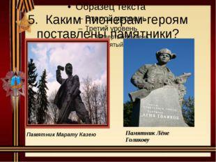 5. Каким пионерам-героям поставлены памятники? ПамятникМаратуКазею Памятник Л