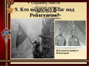 9. Кто водрузил флаг над Рейхстагом? М.Егоров (справа)иМ.Кантария