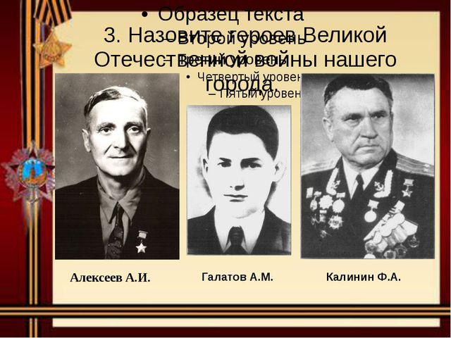 3. Назовите героев Великой Отечественной войны нашего города. АлексеевА.И. Га...