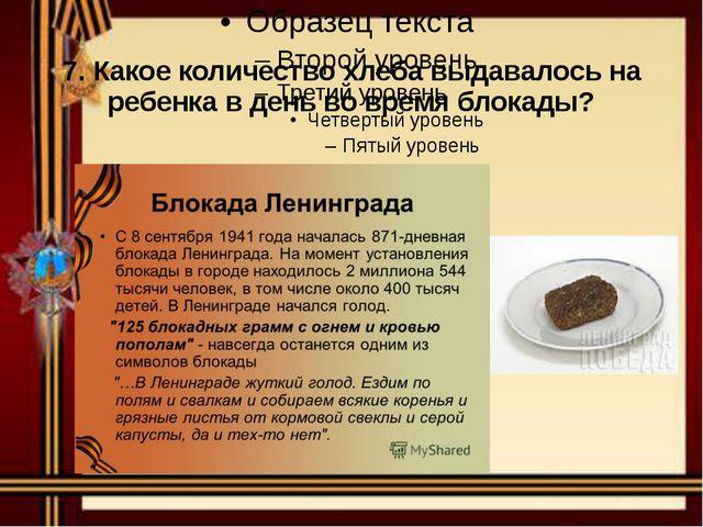 7. Какое количество хлеба выдавалось на ребенка в день во время блокады?