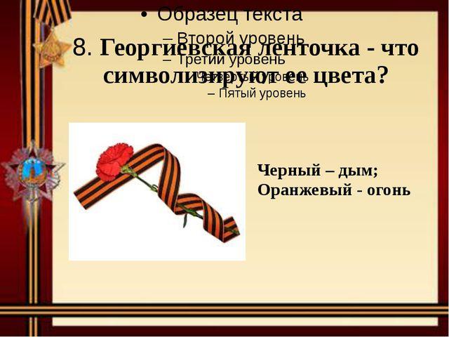 8. Георгиевская ленточка - что символизируют ее цвета? Черный – дым; Оранжевы...