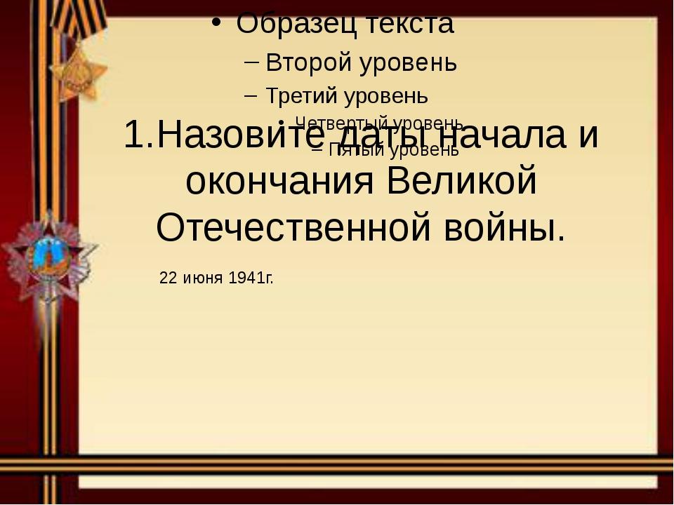 1.Назовите даты начала и окончания Великой Отечественной войны.
