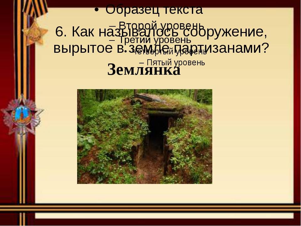 6. Как называлось сооружение, вырытое в земле партизанами? Землянка