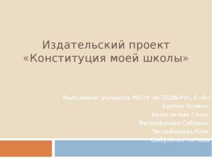 Издательский проект «Конституция моей школы» Выполнили: учащиеся МБОУ «АСОШ№4
