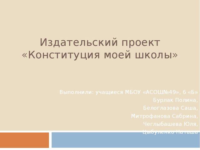 Издательский проект «Конституция моей школы» Выполнили: учащиеся МБОУ «АСОШ№4...