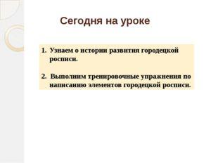 Сегодня на уроке Узнаем о истории развития городецкой росписи. 2. Выполним тр