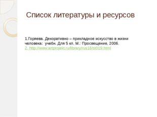 Список литературы и ресурсов 1.Горяева. Декоративно – прикладное искусство в