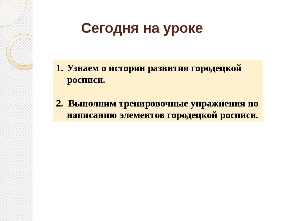 Сегодня на уроке Узнаем о истории развития городецкой росписи. 2. Выполним тр...