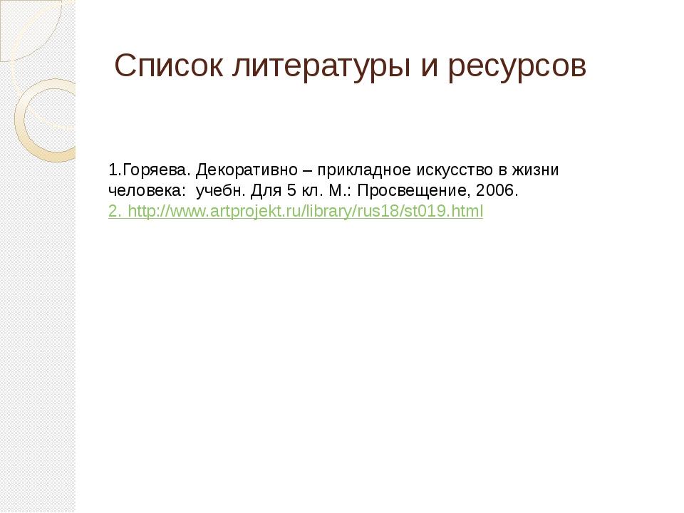 Список литературы и ресурсов 1.Горяева. Декоративно – прикладное искусство в...