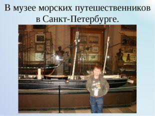 В музее морских путешественников в Санкт-Петербурге.