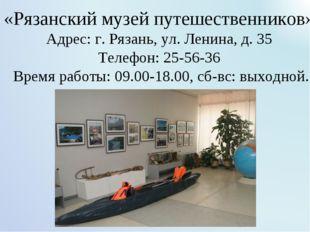 «Рязанский музей путешественников» Адрес: г. Рязань, ул. Ленина, д. 35 Телеф