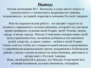 Вывод: Изучая экспедиции М.Г. Малахова, я узнал много нового и увлекательног