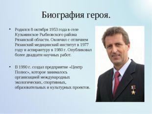 Биография героя. Родился 8 октября 1953 года в селе Кузьминское Рыбновского р