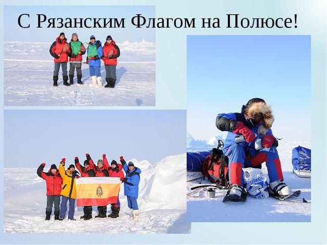 С Рязанским Флагом на Полюсе!