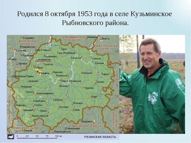 Родился 8 октября 1953 года в селе Кузьминское Рыбновского района.