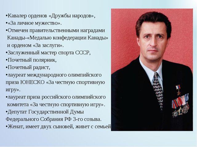 Кавалер орденов «Дружбы народов», «За личное мужество». Отмечен правительств...