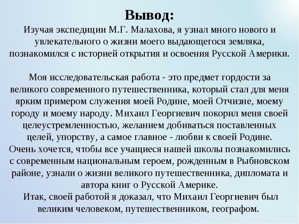 Вывод: Изучая экспедиции М.Г. Малахова, я узнал много нового и увлекательног...
