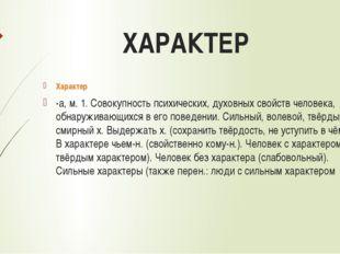 ХАРАКТЕР Характер -а, м. 1. Совокупность психических, духовных свойств челове