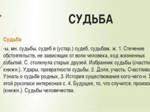 СУДЬБА Судьба -ы, мн. судьбы, судеб и (устар.) судеб, судьбам, ж. 1. Стечение