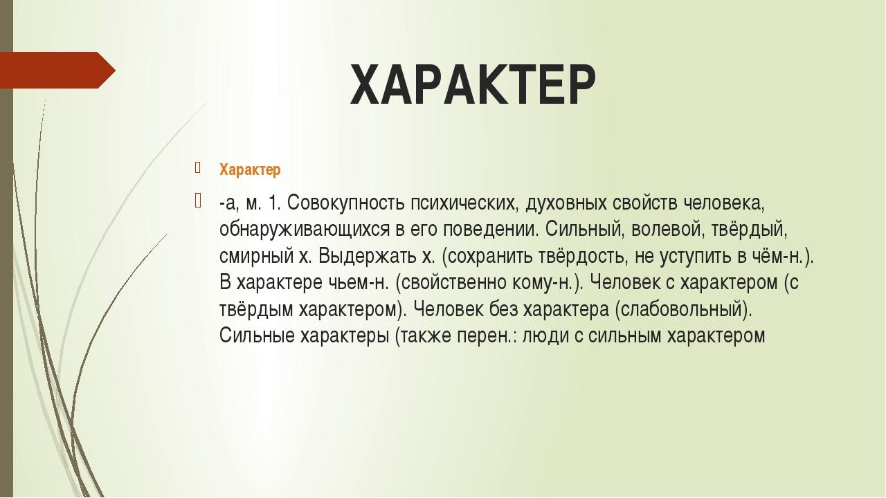 ХАРАКТЕР Характер -а, м. 1. Совокупность психических, духовных свойств челове...