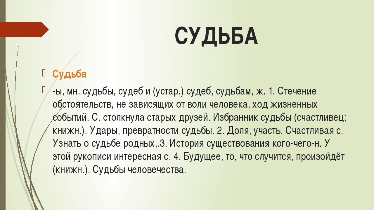 СУДЬБА Судьба -ы, мн. судьбы, судеб и (устар.) судеб, судьбам, ж. 1. Стечение...