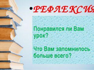 РЕФЛЕКСИЯ Понравился ли Вам урок? Что Вам запомнилось больше всего?