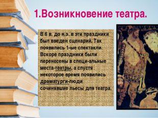 1.Возникновение театра. В 6 в. до н.э. в эти праздники был введен сценарий. Т