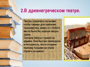 2.В древнегреческом театре. Театры строились на холме, чтобы скамьи для зрите