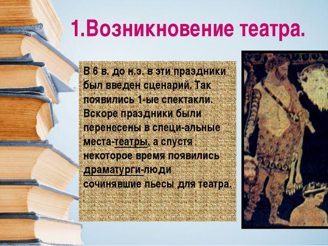 1.Возникновение театра. В 6 в. до н.э. в эти праздники был введен сценарий. Т...