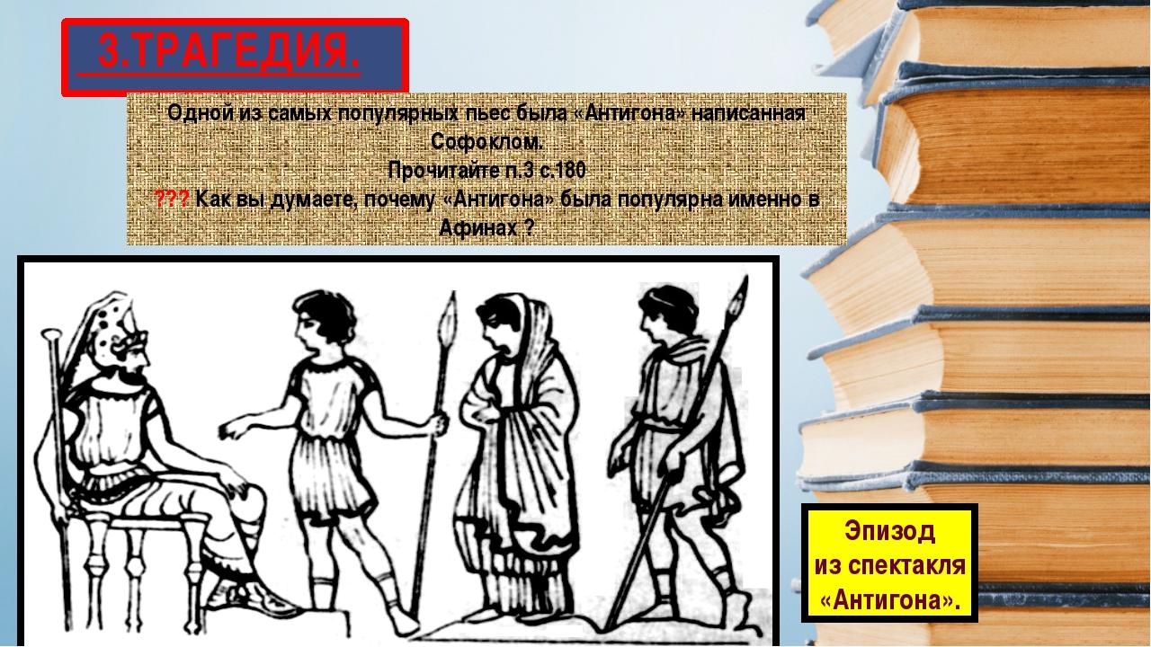 3.ТРАГЕДИЯ. Одной из самых популярных пьес была «Антигона» написанная Софокл...