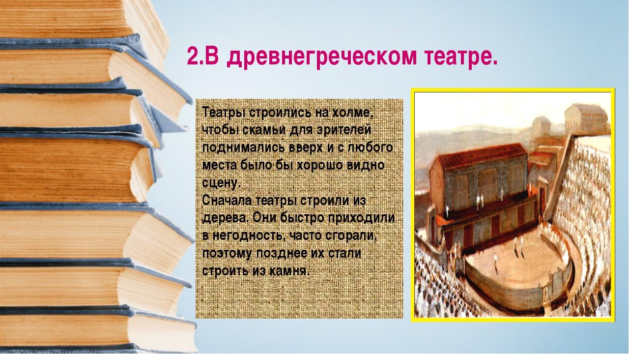 2.В древнегреческом театре. Театры строились на холме, чтобы скамьи для зрите...