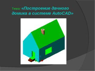 Тема: «Построение дачного домика в системе AutoCAD»