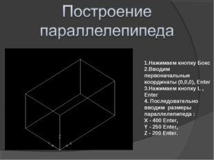 1.Нажимаем кнопку Бокс 2.Вводим первоначальные координаты (0,0,0), Enter 3.На