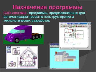 Назначение программы CAD–системы - программы, предназначенные для автоматизац