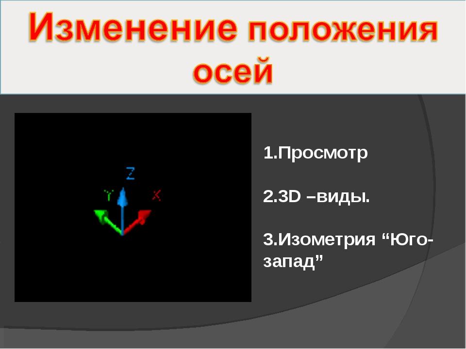 """1.Просмотр 2.3D –виды. 3.Изометрия """"Юго-запад"""""""