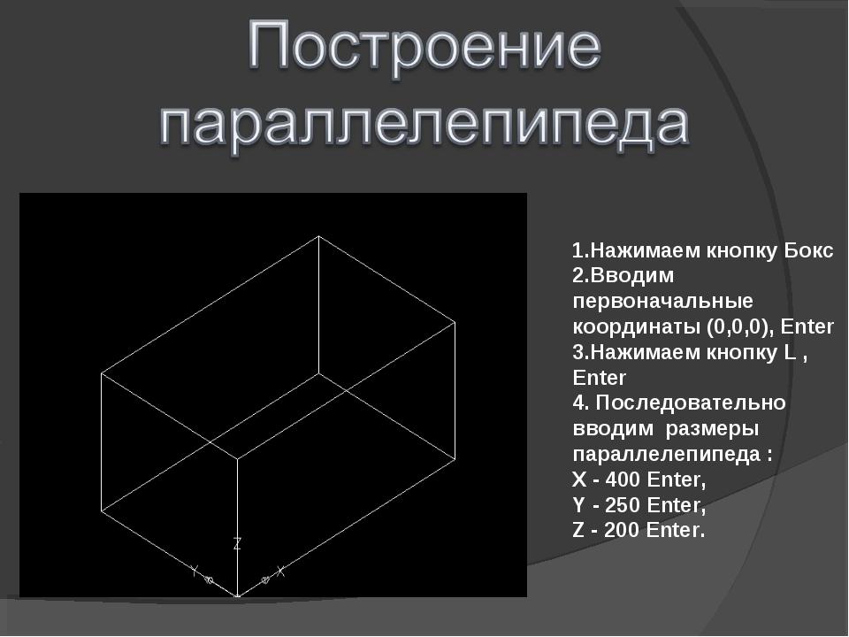 1.Нажимаем кнопку Бокс 2.Вводим первоначальные координаты (0,0,0), Enter 3.На...