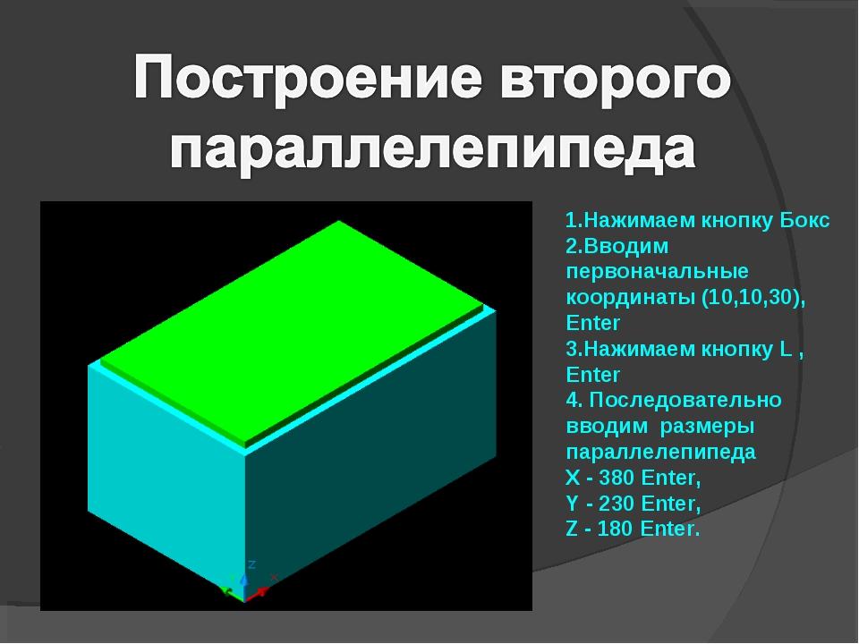 1.Нажимаем кнопку Бокс 2.Вводим первоначальные координаты (10,10,30), Enter 3...