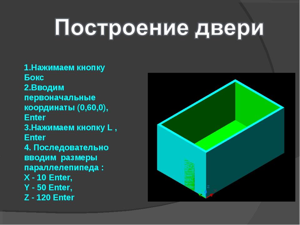 1.Нажимаем кнопку Бокс 2.Вводим первоначальные координаты (0,60,0), Enter 3.Н...