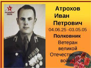 Атрохов Иван Петрович 04.06.25 -03.05.05 Полковник Ветеран великой Отечестве