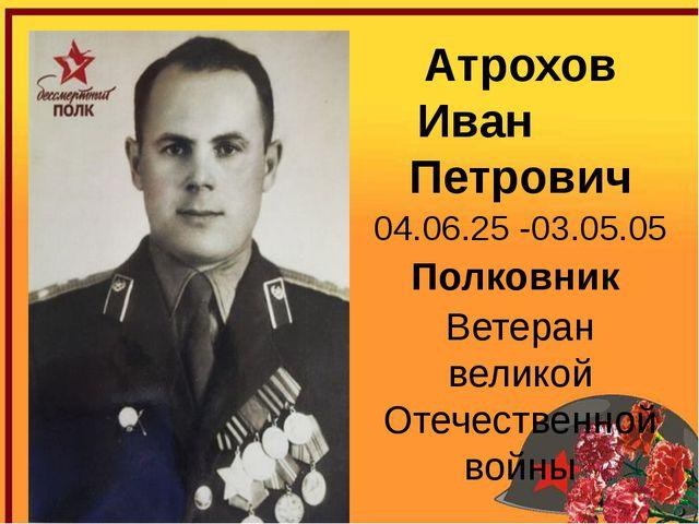 Атрохов Иван Петрович 04.06.25 -03.05.05 Полковник Ветеран великой Отечестве...