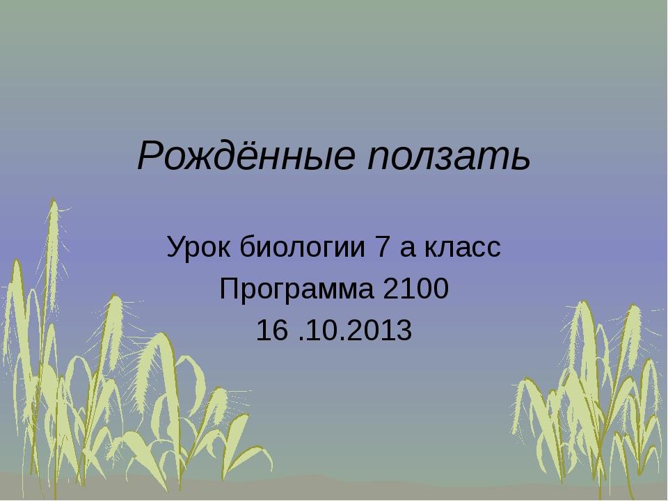 Рождённые ползать Урок биологии 7 а класс Программа 2100 16 .10.2013
