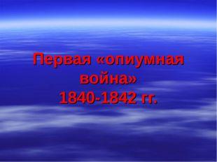 Первая «опиумная война» 1840-1842 гг.