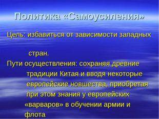 Политика «Самоусиления» Цель: избавиться от зависимости западных стран. Пути