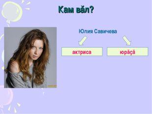 Кам вăл? Юлия Савичева актриса юрăçă