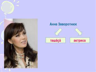 Анна Заворотнюк ташăçă актриса