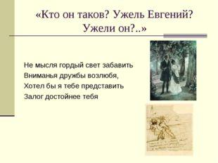 «Кто он таков? Ужель Евгений? Ужели он?..» Не мысля гордый свет забавить Вним