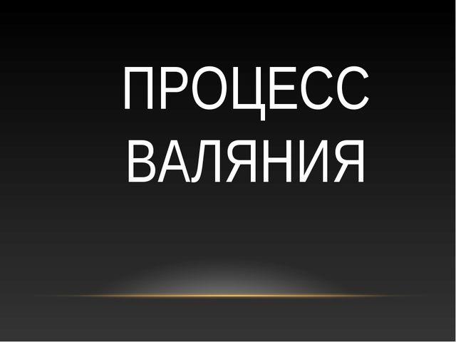 ПРОЦЕСС ВАЛЯНИЯ