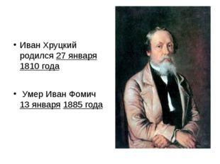 Иван Хруцкий родился 27 января 1810 года Умер Иван Фомич 13 января 1885 года
