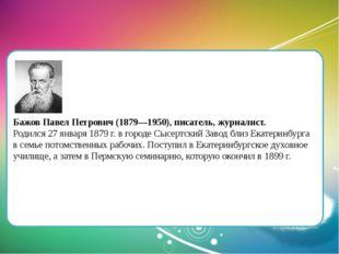 Бажов Павел Петрович (1879—1950), писатель, журналист. Родился 27 января 187