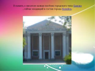 ВпамятьописателеназванпосёлокгородскоготипаБажово,сейчасвходящийв